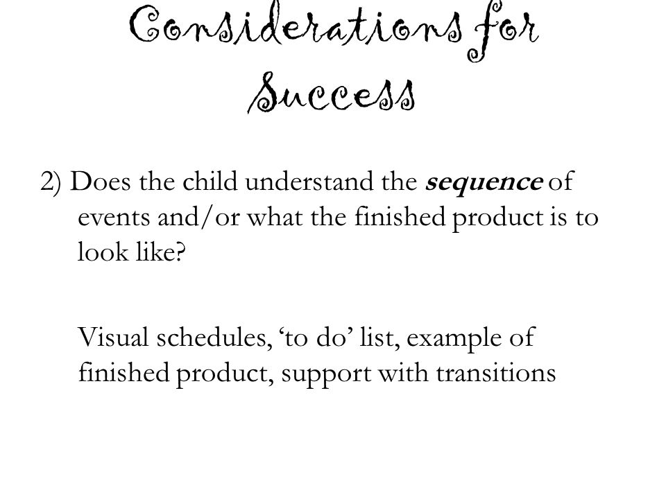 Considerations for Success 2) Does the child understand the sequence of events and/or what the finished product is to look like? Visual schedules, 'to