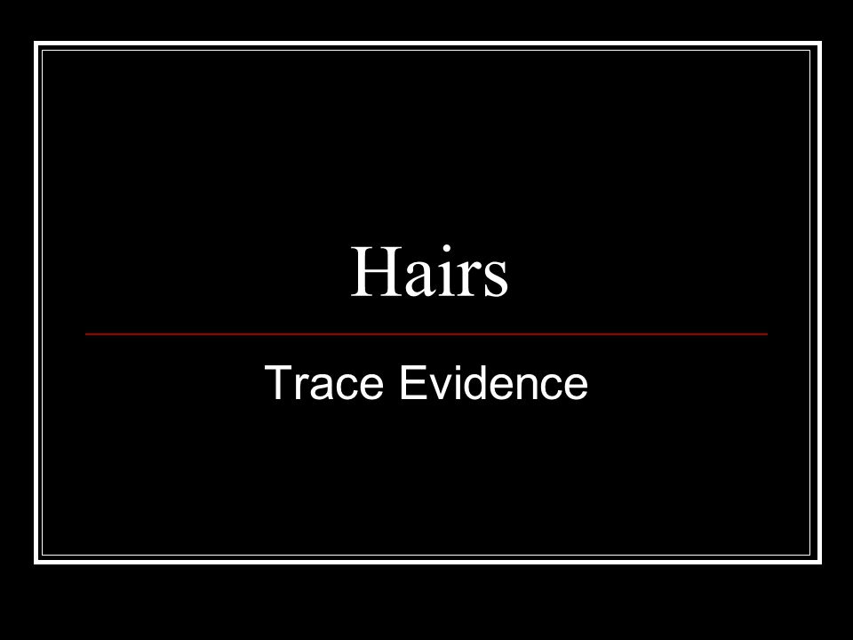 Hair as Physical Evidence ■ Class evidence ■ Removal indicates physical contact between victim and perpetrator- Locard's Principle