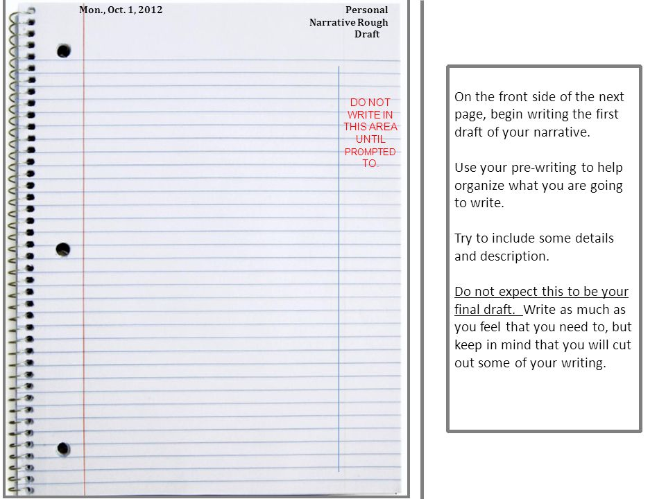 On the front side of the next page, begin writing the first draft of your narrative. Use your pre-writing to help organize what you are going to write