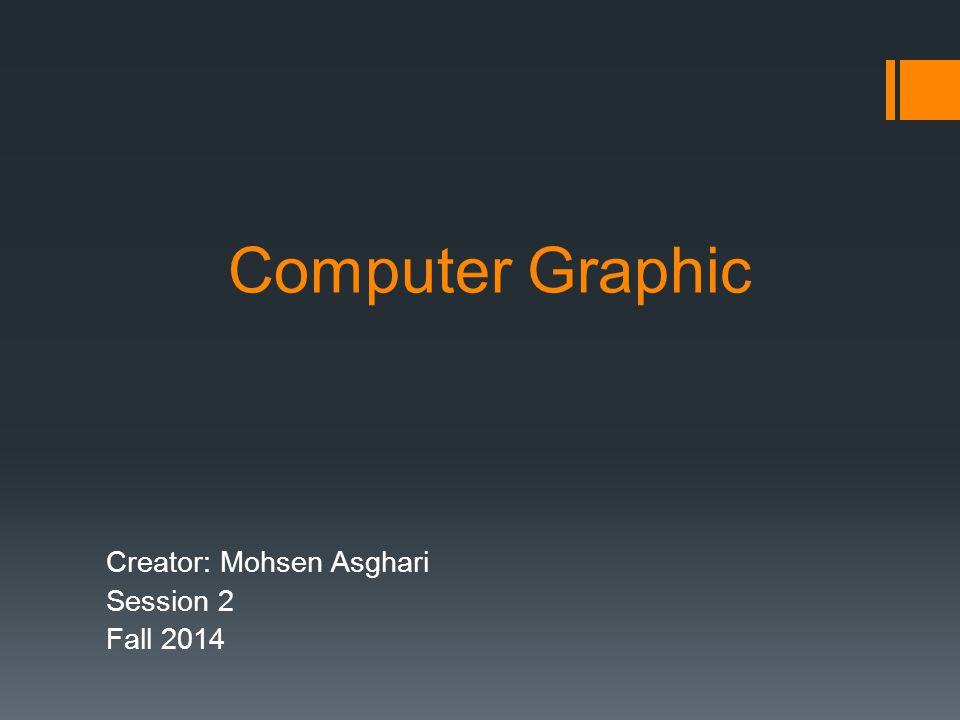 Computer Graphic Creator: Mohsen Asghari Session 2 Fall 2014