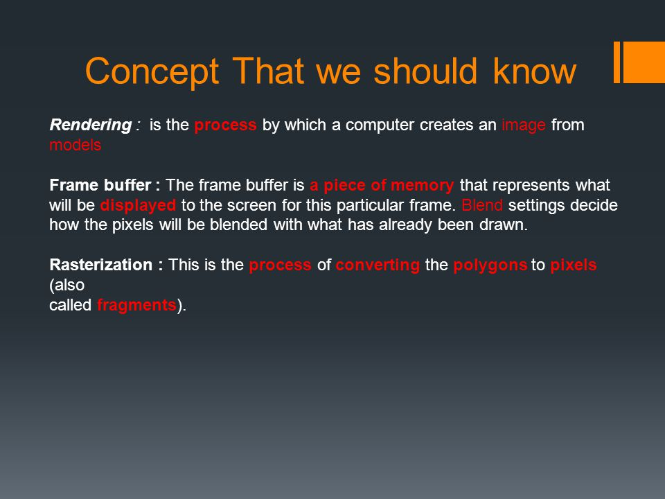 Concept That we should know Rendering : is the process by which a computer creates an image from models Frame buffer : The frame buffer is a piece of memory that represents what will be displayed to the screen for this particular frame.