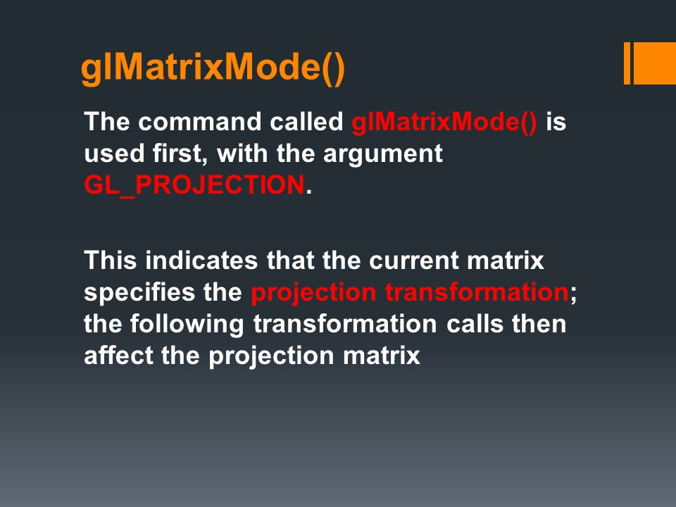 glMatrixMode() The command called glMatrixMode() is used first, with the argument GL_PROJECTION.