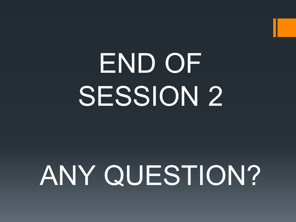 END OF SESSION 2 ANY QUESTION?
