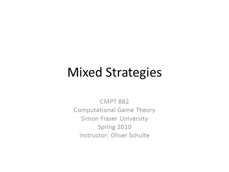 Mixed Strategies CMPT 882 Computational Game Theory Simon Fraser University Spring 2010 Instructor: Oliver Schulte