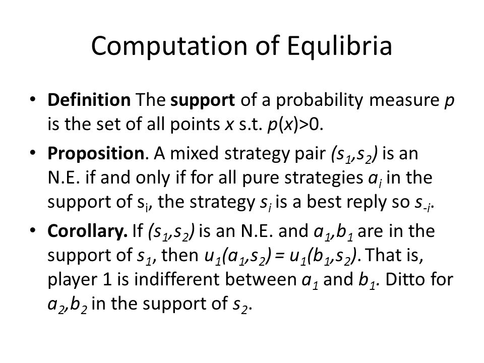 Computation of Equlibria Definition The support of a probability measure p is the set of all points x s.t. p(x)>0. Proposition. A mixed strategy pair