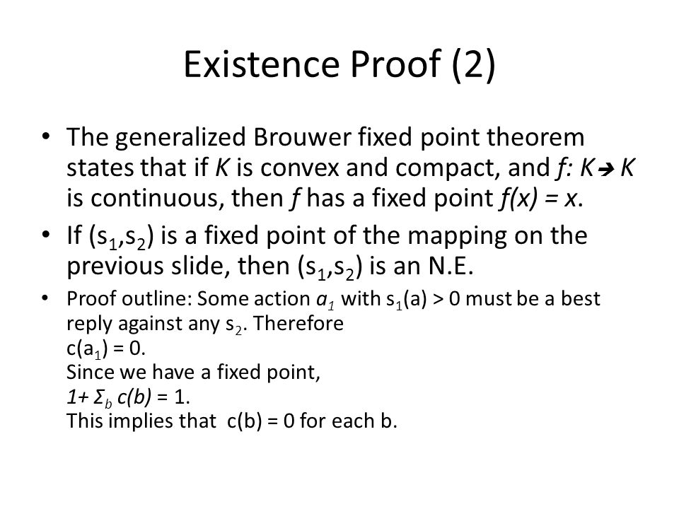 Existence Proof (2) The generalized Brouwer fixed point theorem states that if K is convex and compact, and f: K  K is continuous, then f has a fixed
