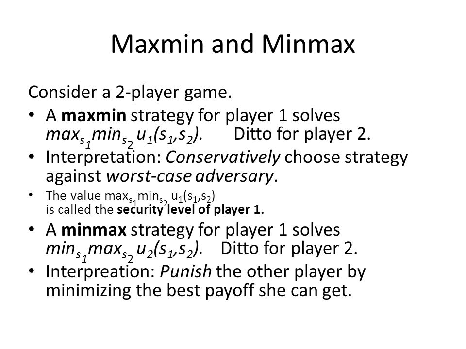Maxmin and Minmax Consider a 2-player game. A maxmin strategy for player 1 solves max s 1 min s 2 u 1 (s 1,s 2 ). Ditto for player 2. Interpretation:
