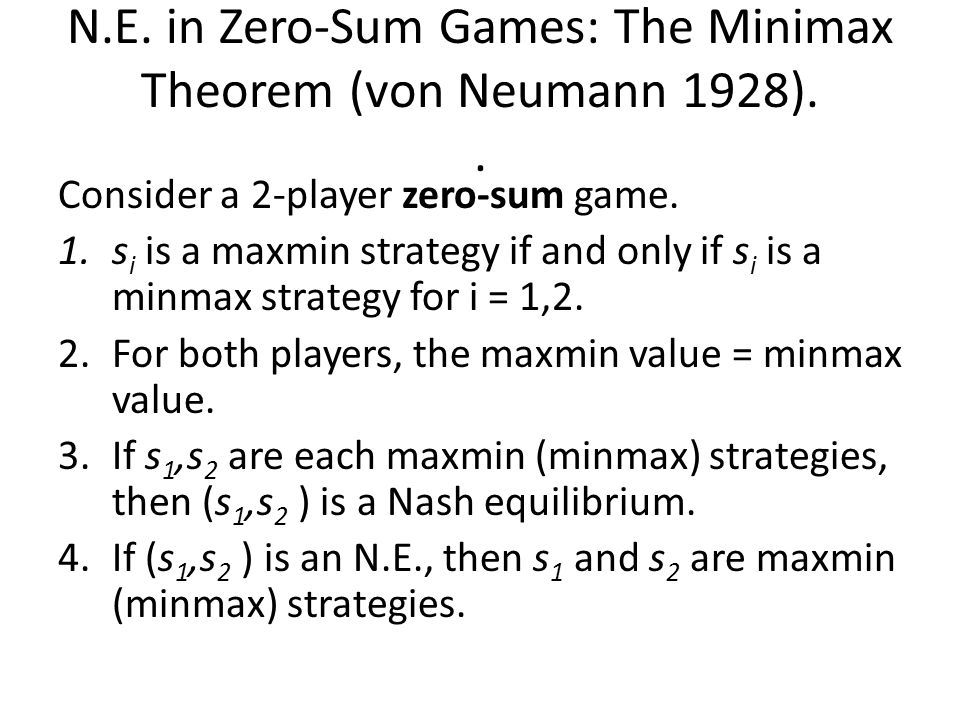 N.E. in Zero-Sum Games: The Minimax Theorem (von Neumann 1928).. Consider a 2-player zero-sum game. 1.s i is a maxmin strategy if and only if s i is a