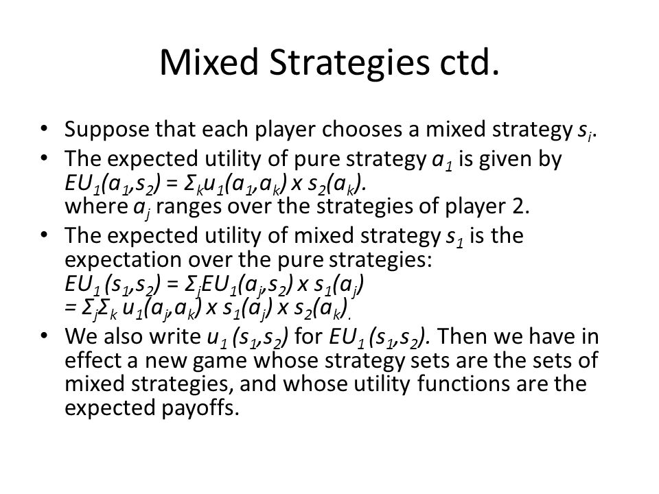 Mixed Strategies ctd. Suppose that each player chooses a mixed strategy s i. The expected utility of pure strategy a 1 is given by EU 1 (a 1,s 2 ) = Σ