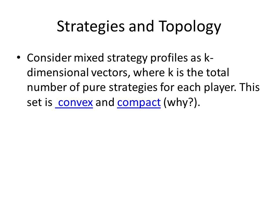 Strategies and Topology Consider mixed strategy profiles as k- dimensional vectors, where k is the total number of pure strategies for each player. Th