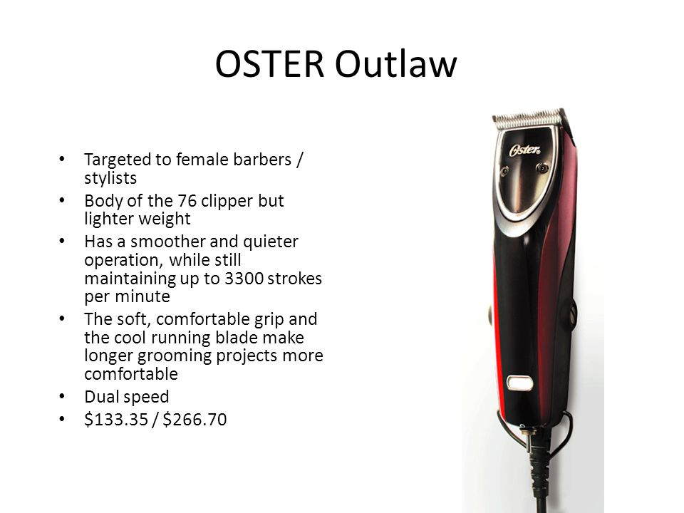 OSTER Outlaw Targeted to female barbers / stylists Body of the 76 clipper but lighter weight Has a smoother and quieter operation, while still maintaining up to 3300 strokes per minute The soft, comfortable grip and the cool running blade make longer grooming projects more comfortable Dual speed $133.35 / $266.70