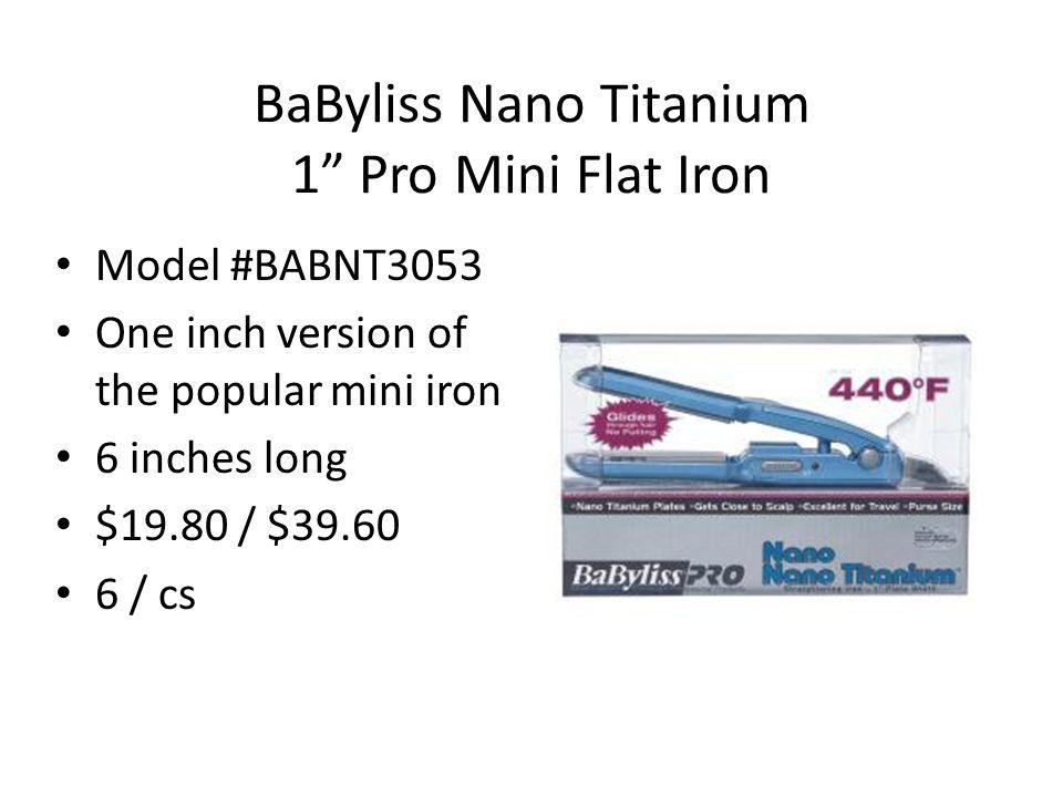 BaByliss Nano Titanium 1 Pro Mini Flat Iron Model #BABNT3053 One inch version of the popular mini iron 6 inches long $19.80 / $39.60 6 / cs