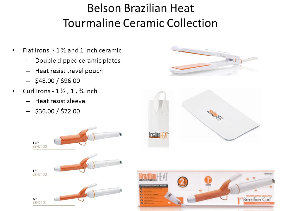 Belson Brazilian Heat Tourmaline Ceramic Collection Flat Irons - 1 ½ and 1 inch ceramic – Double dipped ceramic plates – Heat resist travel pouch – $48.00 / $96.00 Curl Irons - 1 ½, 1, ¾ inch – Heat resist sleeve – $36.00 / $72.00