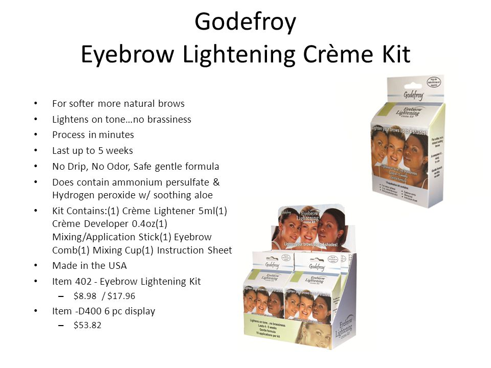 Godefroy Eyebrow Lightening Crème Kit For softer more natural brows Lightens on tone…no brassiness Process in minutes Last up to 5 weeks No Drip, No Odor, Safe gentle formula Does contain ammonium persulfate & Hydrogen peroxide w/ soothing aloe Kit Contains:(1) Crème Lightener 5ml(1) Crème Developer 0.4oz(1) Mixing/Application Stick(1) Eyebrow Comb(1) Mixing Cup(1) Instruction Sheet Made in the USA Item 402 - Eyebrow Lightening Kit – $8.98 / $17.96 Item -D400 6 pc display – $53.82
