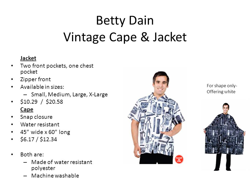 Betty Dain Vintage Cape & Jacket Jacket Two front pockets, one chest pocket Zipper front Available in sizes: – Small, Medium, Large, X-Large $10.29 / $20.58 Cape Snap closure Water resistant 45 wide x 60 long $6.17 / $12.34 Both are: – Made of water resistant polyester – Machine washable For shape only- Offering white