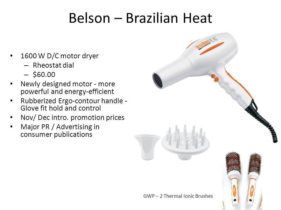 Belson – Brazilian Heat 1600 W D/C motor dryer – Rheostat dial – $60.00 Newly designed motor - more powerful and energy-efficient Rubberized Ergo-contour handle - Glove fit hold and control Nov/ Dec intro.