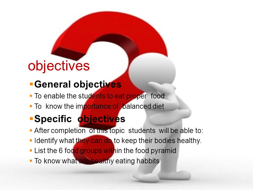 objectives  General objectives  To enable the students to eat proper food  To know the importance of balanced diet  Specific objectives  After completion of this topic students will be able to:  Identify what they can do to keep their bodies healthy.