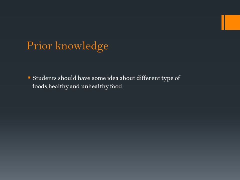 Prior knowledge  Students should have some idea about different type of foods,healthy and unhealthy food.