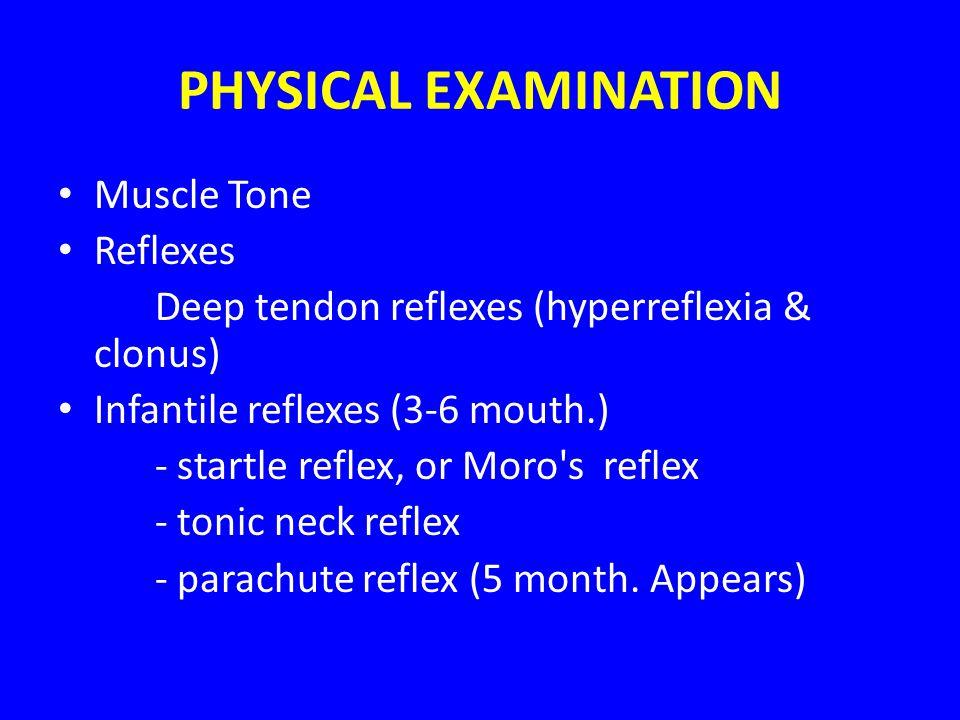 PHYSICAL EXAMINATION Muscle Tone Reflexes Deep tendon reflexes (hyperreflexia & clonus) Infantile reflexes (3-6 mouth.) - startle reflex, or Moro's re