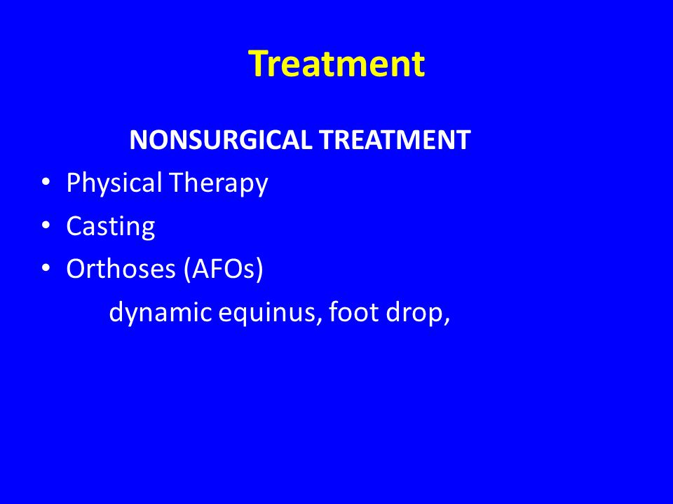 Treatment NONSURGICAL TREATMENT Physical Therapy Casting Orthoses (AFOs) dynamic equinus, foot drop,