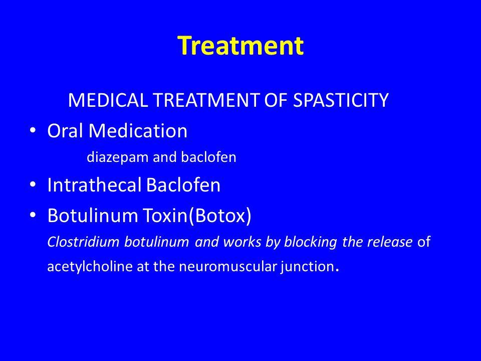 Treatment MEDICAL TREATMENT OF SPASTICITY Oral Medication diazepam and baclofen Intrathecal Baclofen Botulinum Toxin(Botox) Clostridium botulinum and