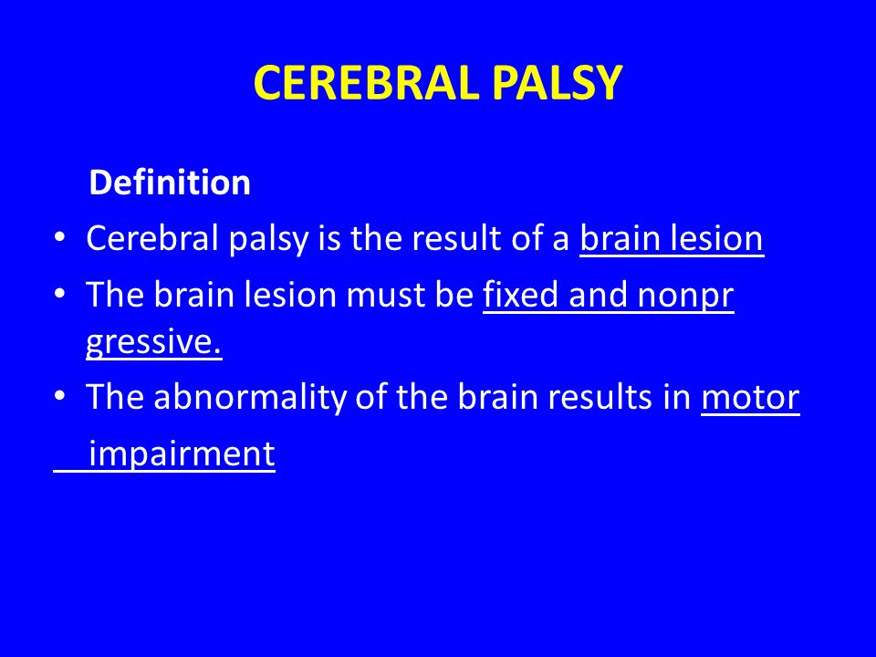 CEREBRAL PALSY Definition Cerebral palsy is the result of a brain lesion The brain lesion must be fixed and nonpr gressive. The abnormality of the bra