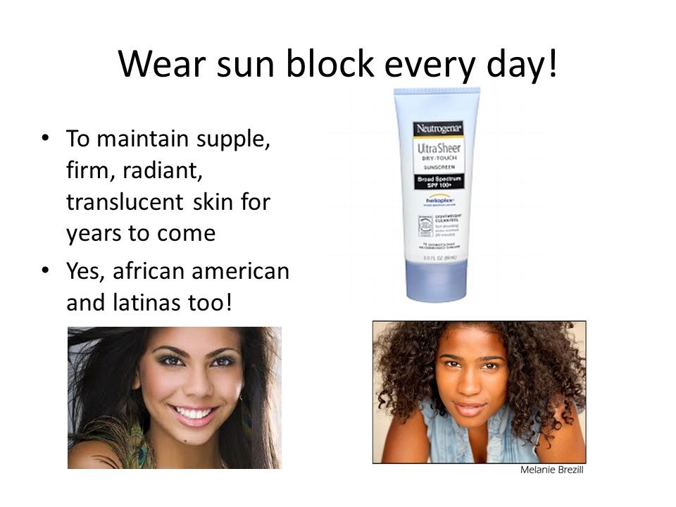 Wear sun block every day.