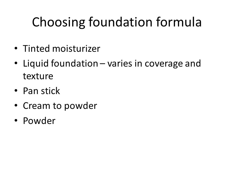 Choosing foundation formula Tinted moisturizer Liquid foundation – varies in coverage and texture Pan stick Cream to powder Powder