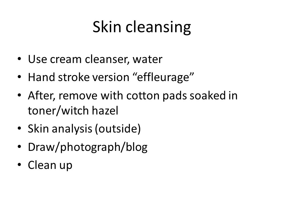 Skin cleansing Use cream cleanser, water Hand stroke version effleurage After, remove with cotton pads soaked in toner/witch hazel Skin analysis (outside) Draw/photograph/blog Clean up