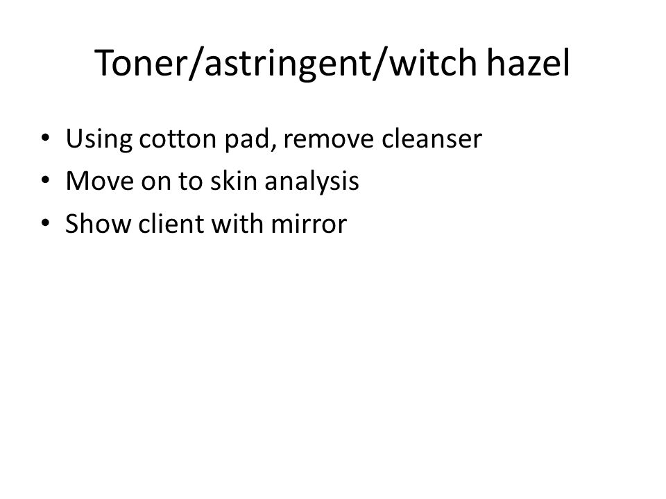 Toner/astringent/witch hazel Using cotton pad, remove cleanser Move on to skin analysis Show client with mirror