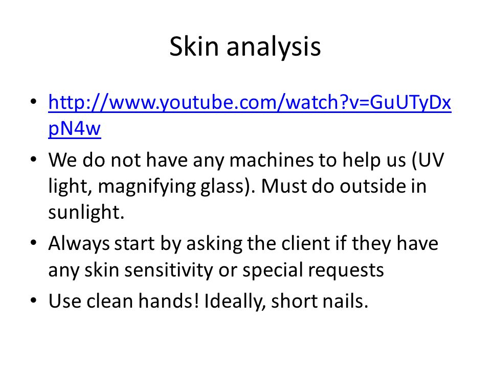 Skin analysis http://www.youtube.com/watch v=GuUTyDx pN4w http://www.youtube.com/watch v=GuUTyDx pN4w We do not have any machines to help us (UV light, magnifying glass).