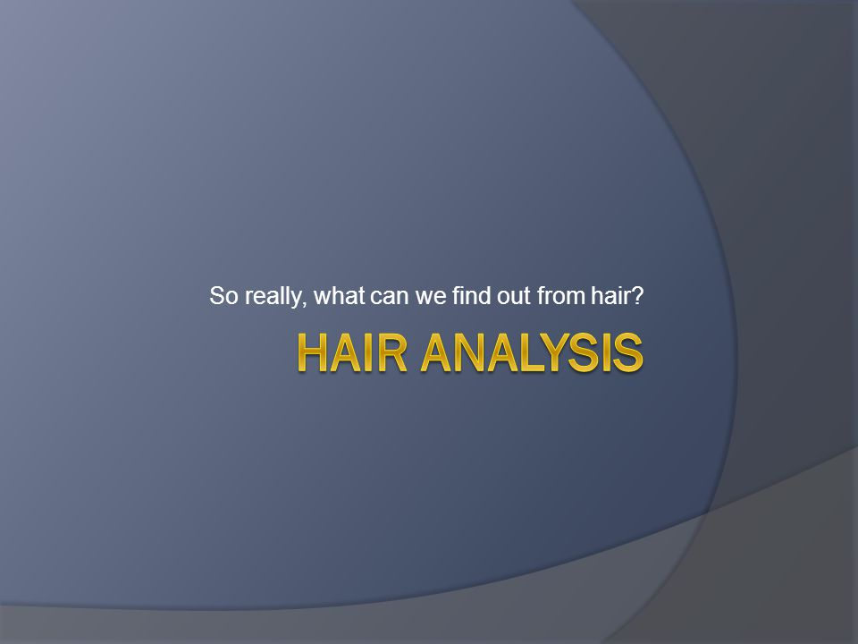 So really, what can we find out from hair?