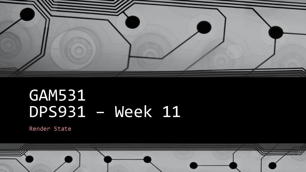 GAM531 DPS931 – Week 11 Render State