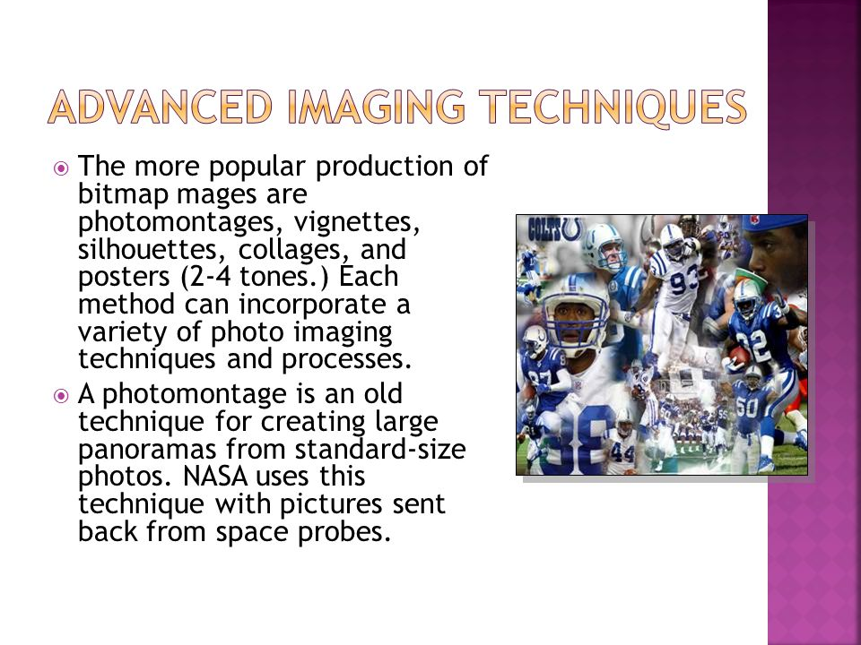  The more popular production of bitmap mages are photomontages, vignettes, silhouettes, collages, and posters (2-4 tones.) Each method can incorporate a variety of photo imaging techniques and processes.