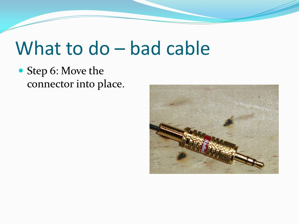 What to do – bad cable Step 6: Move the connector into place.