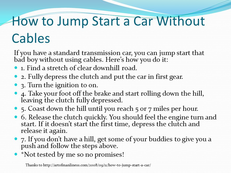 How to Jump Start a Car Without Cables If you have a standard transmission car, you can jump start that bad boy without using cables.