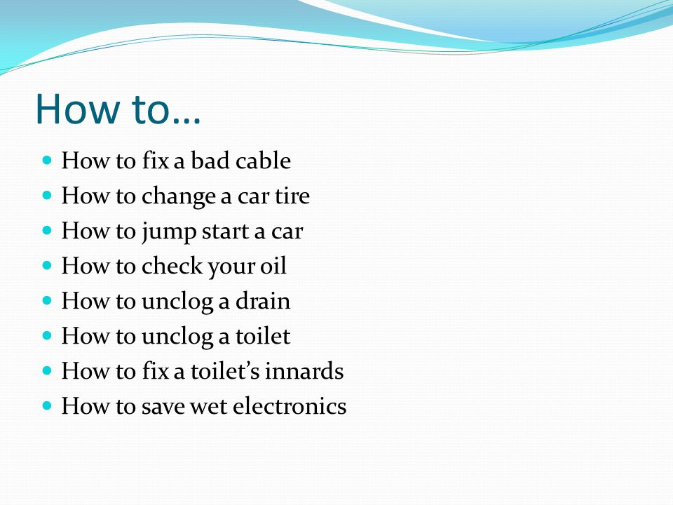 How to… How to fix a bad cable How to change a car tire How to jump start a car How to check your oil How to unclog a drain How to unclog a toilet How to fix a toilet's innards How to save wet electronics