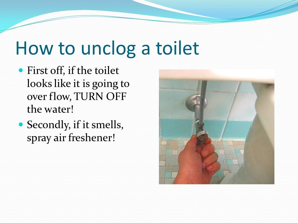 How to unclog a toilet First off, if the toilet looks like it is going to over flow, TURN OFF the water.