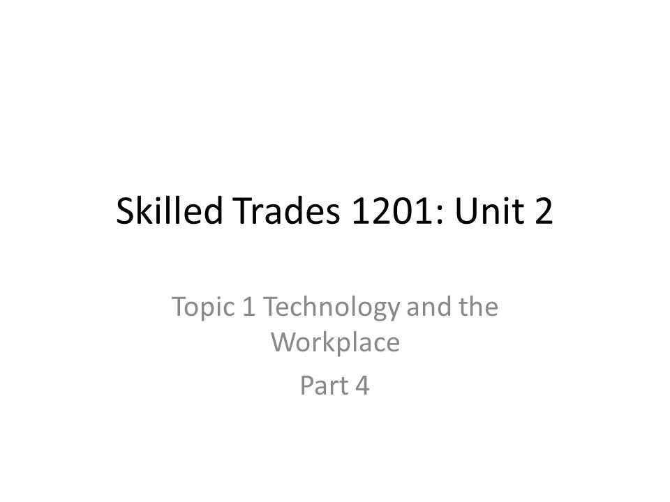 Skilled Trades 1201: Unit 2 Topic 1 Technology and the Workplace Part 4