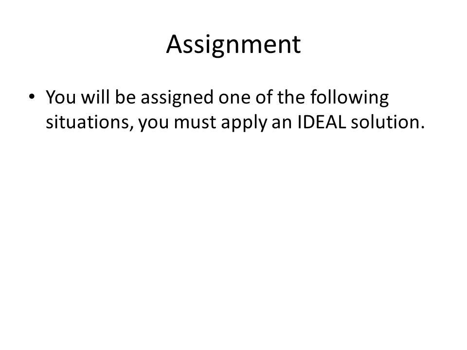Assignment You will be assigned one of the following situations, you must apply an IDEAL solution.