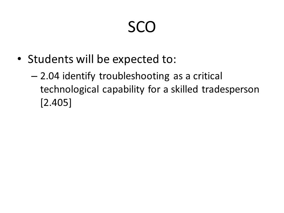 SCO Students will be expected to: – 2.04 identify troubleshooting as a critical technological capability for a skilled tradesperson [2.405]