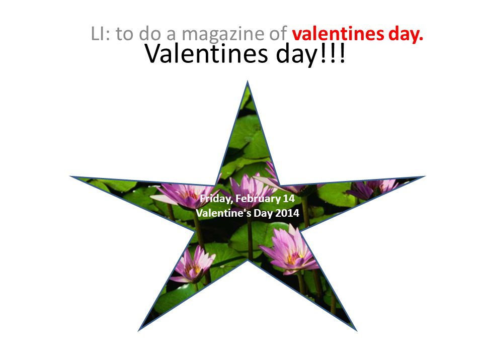 Valentines day!!! LI: to do a magazine of valentines day. Friday, February 14 Valentine s Day 2014