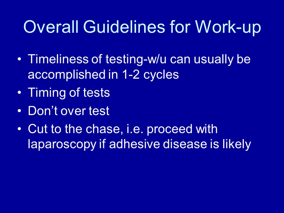 Overall Guidelines for Work-up Timeliness of testing-w/u can usually be accomplished in 1-2 cycles Timing of tests Don't over test Cut to the chase, i.e.