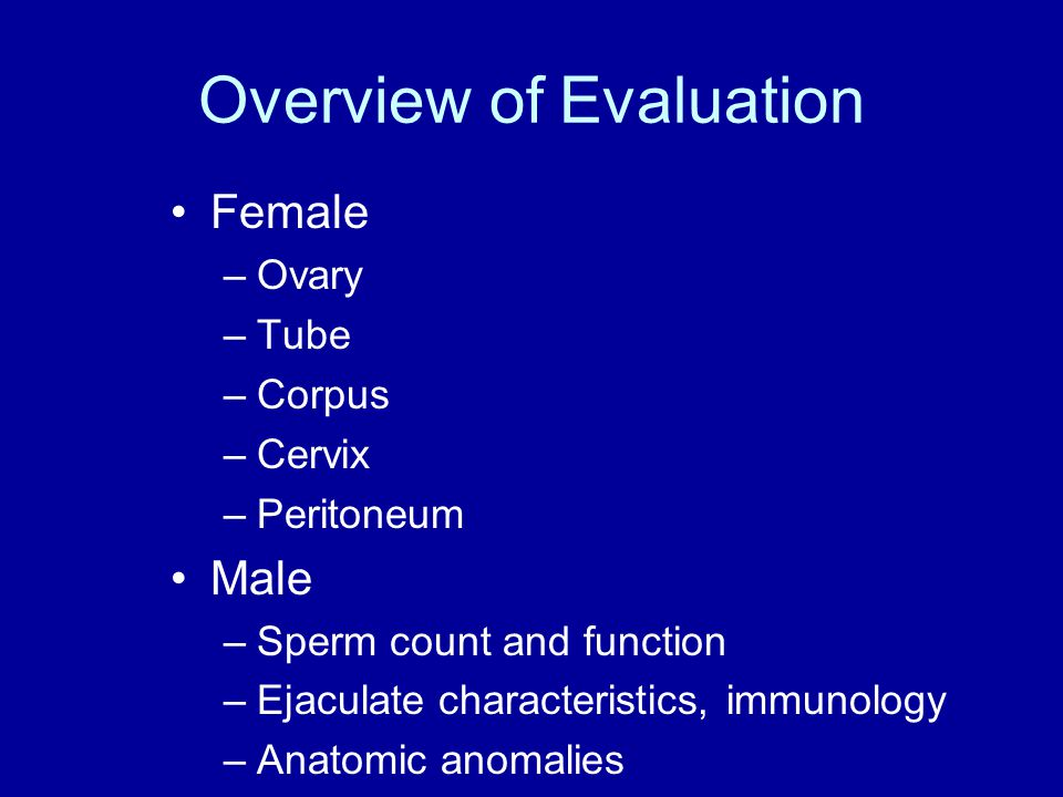Overview of Evaluation Female –Ovary –Tube –Corpus –Cervix –Peritoneum Male –Sperm count and function –Ejaculate characteristics, immunology –Anatomic anomalies