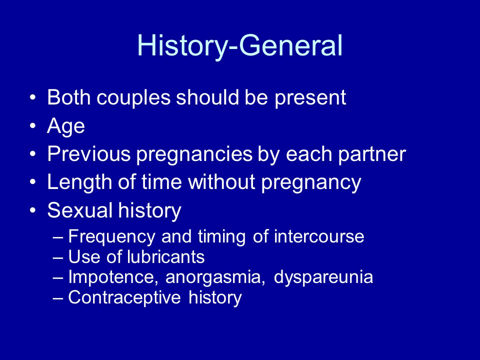 History-General Both couples should be present Age Previous pregnancies by each partner Length of time without pregnancy Sexual history –Frequency and timing of intercourse –Use of lubricants –Impotence, anorgasmia, dyspareunia –Contraceptive history