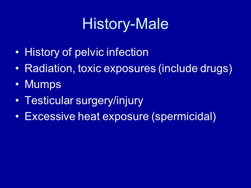 History-Male History of pelvic infection Radiation, toxic exposures (include drugs) Mumps Testicular surgery/injury Excessive heat exposure (spermicidal)