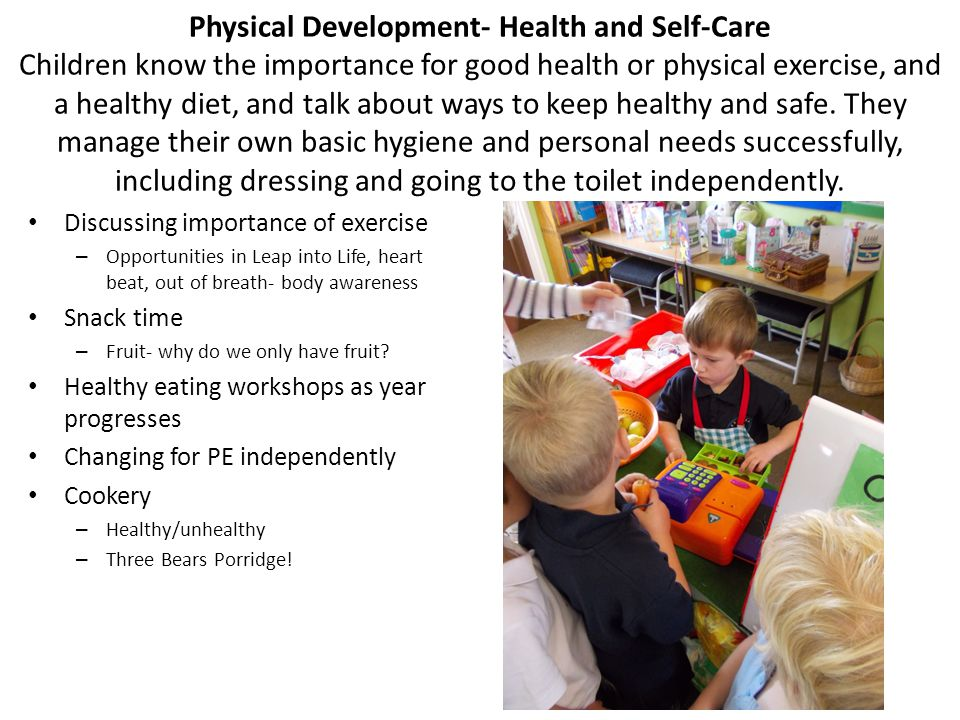 Physical Development- Health and Self-Care Children know the importance for good health or physical exercise, and a healthy diet, and talk about ways