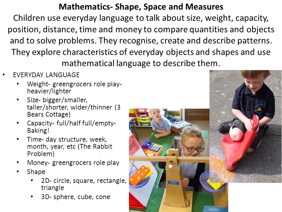 Mathematics- Shape, Space and Measures Children use everyday language to talk about size, weight, capacity, position, distance, time and money to compare quantities and objects and to solve problems.