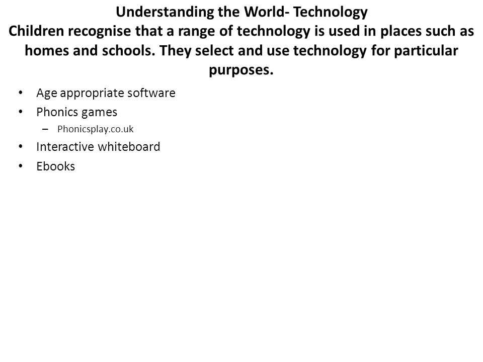 Understanding the World- Technology Children recognise that a range of technology is used in places such as homes and schools. They select and use tec