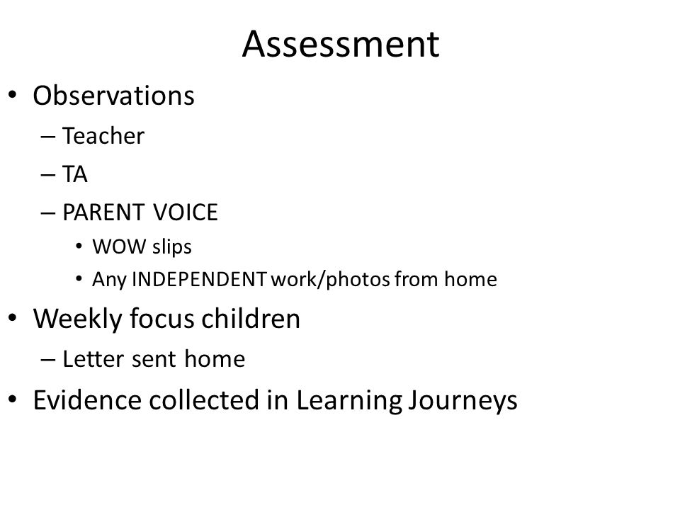 Assessment Observations – Teacher – TA – PARENT VOICE WOW slips Any INDEPENDENT work/photos from home Weekly focus children – Letter sent home Evidence collected in Learning Journeys